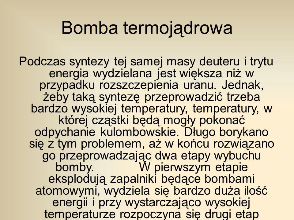 Bomba termojądrowa Podczas syntezy tej samej masy deuteru i trytu energia wydzielana jest większa niż w przypadku rozszczepienia uranu.
