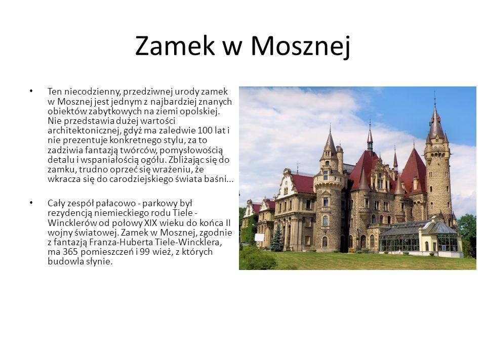 Zamek w Mosznej Ten niecodzienny, przedziwnej urody zamek w Mosznej jest jednym z najbardziej znanych obiektów zabytkowych na ziemi opolskiej.