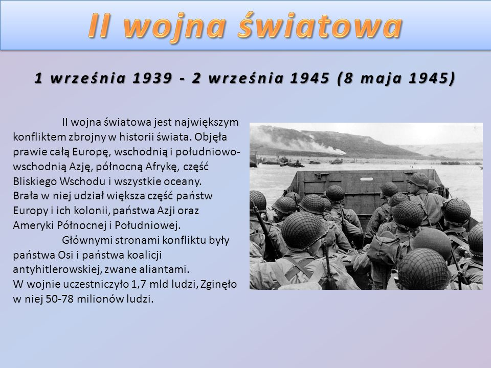 1 września 1939 - 2 września 1945 (8 maja 1945) II wojna światowa jest największym konfliktem zbrojny w historii świata. Objęła prawie całą Europę, ws