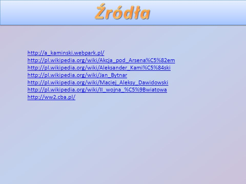 http://a_kaminski.webpark.pl/ http://pl.wikipedia.org/wiki/Akcja_pod_Arsena%C5%82em http://pl.wikipedia.org/wiki/Aleksander_Kami%C5%84ski http://pl.wikipedia.org/wiki/Jan_Bytnar http://pl.wikipedia.org/wiki/Maciej_Aleksy_Dawidowski http://pl.wikipedia.org/wiki/II_wojna_%C5%9Bwiatowa http://ww2.cba.pl/