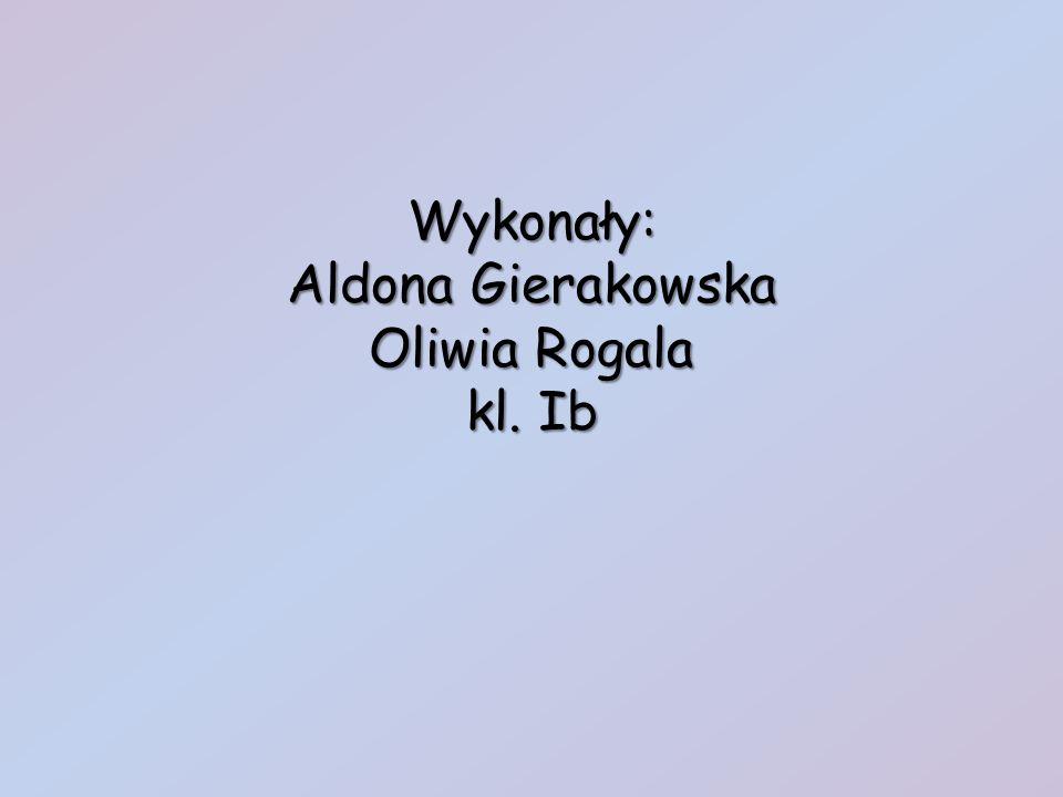 Wykonały: Aldona Gierakowska Oliwia Rogala kl. Ib