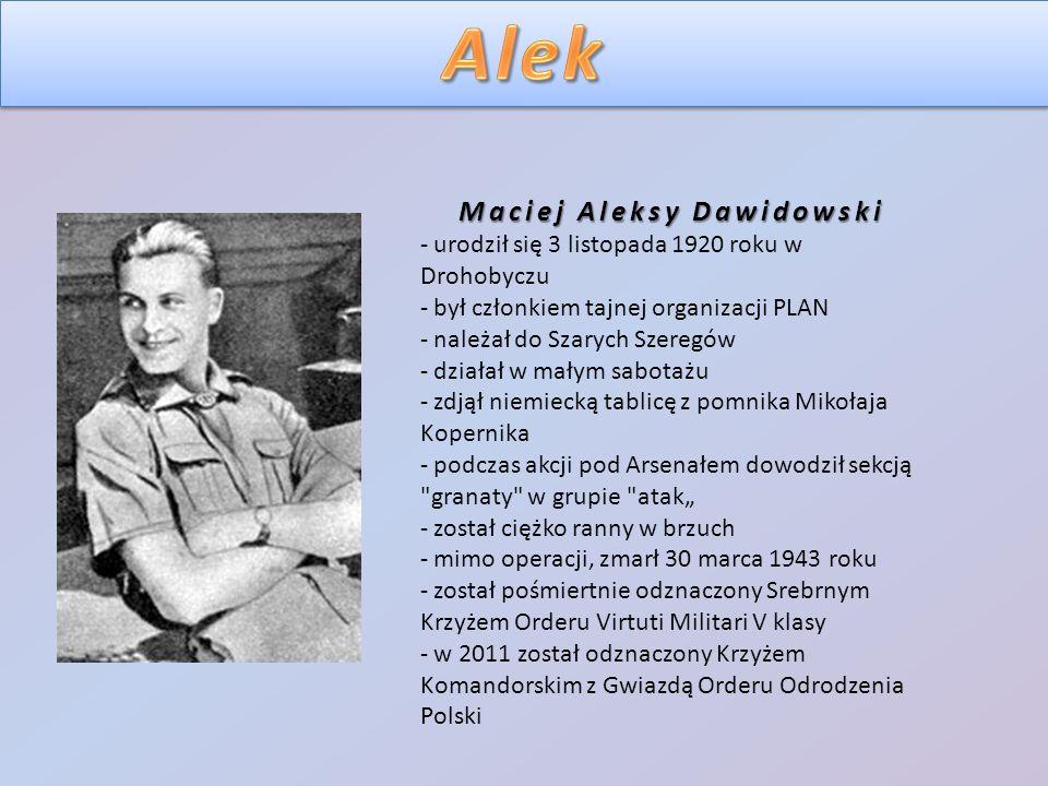 """Maciej Aleksy Dawidowski - urodził się 3 listopada 1920 roku w Drohobyczu - był członkiem tajnej organizacji PLAN - należał do Szarych Szeregów - działał w małym sabotażu - zdjął niemiecką tablicę z pomnika Mikołaja Kopernika - podczas akcji pod Arsenałem dowodził sekcją granaty w grupie atak"""" - został ciężko ranny w brzuch - mimo operacji, zmarł 30 marca 1943 roku - został pośmiertnie odznaczony Srebrnym Krzyżem Orderu Virtuti Militari V klasy - w 2011 został odznaczony Krzyżem Komandorskim z Gwiazdą Orderu Odrodzenia Polski"""