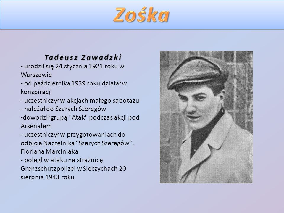 Tadeusz Zawadzki - urodził się 24 stycznia 1921 roku w Warszawie - od października 1939 roku działał w konspiracji - uczestniczył w akcjach małego sabotażu - należał do Szarych Szeregów -dowodził grupą Atak podczas akcji pod Arsenałem - uczestniczył w przygotowaniach do odbicia Naczelnika Szarych Szeregów , Floriana Marciniaka - poległ w ataku na strażnicę Grenzschutzpolizei w Sieczychach 20 sierpnia 1943 roku
