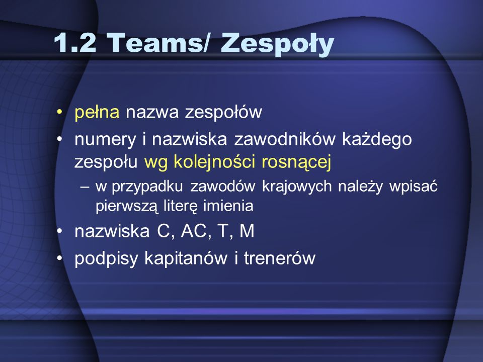 1.2 Teams/ Zespoły pełna nazwa zespołów numery i nazwiska zawodników każdego zespołu wg kolejności rosnącej –w przypadku zawodów krajowych należy wpisać pierwszą literę imienia nazwiska C, AC, T, M podpisy kapitanów i trenerów
