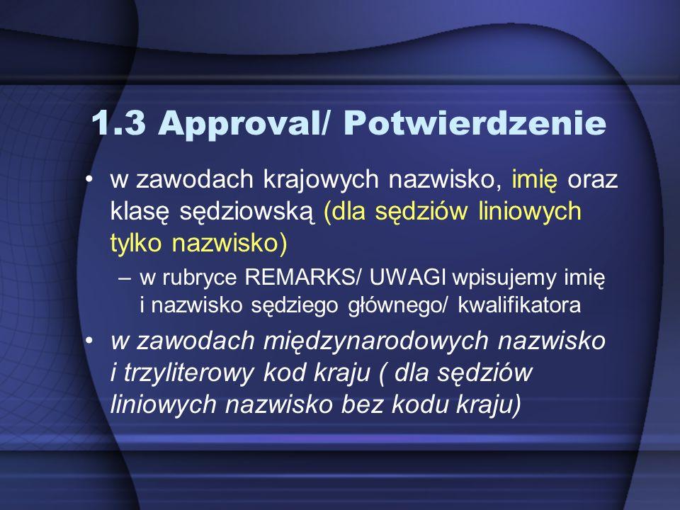 1.3 Approval/ Potwierdzenie w zawodach krajowych nazwisko, imię oraz klasę sędziowską (dla sędziów liniowych tylko nazwisko) –w rubryce REMARKS/ UWAGI wpisujemy imię i nazwisko sędziego głównego/ kwalifikatora w zawodach międzynarodowych nazwisko i trzyliterowy kod kraju ( dla sędziów liniowych nazwisko bez kodu kraju)