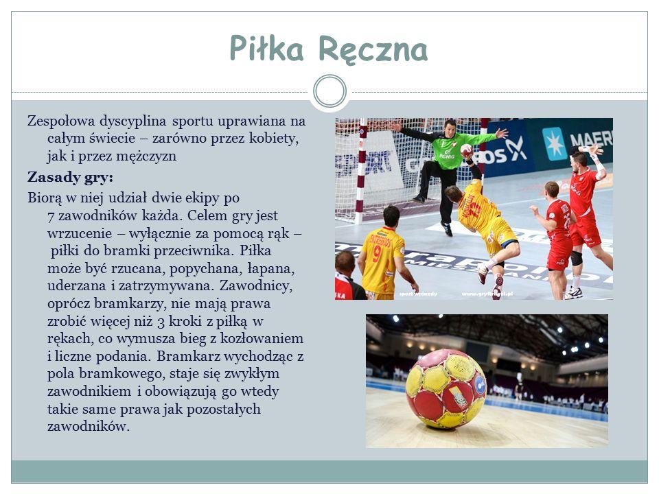 Piłka Ręczna Zespołowa dyscyplina sportu uprawiana na całym świecie – zarówno przez kobiety, jak i przez mężczyzn Zasady gry: Biorą w niej udział dwie ekipy po 7 zawodników każda.