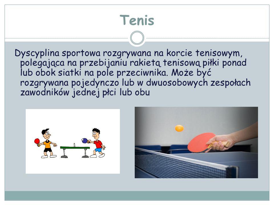 Tenis Dyscyplina sportowa rozgrywana na korcie tenisowym, polegająca na przebijaniu rakietą tenisową piłki ponad lub obok siatki na pole przeciwnika.