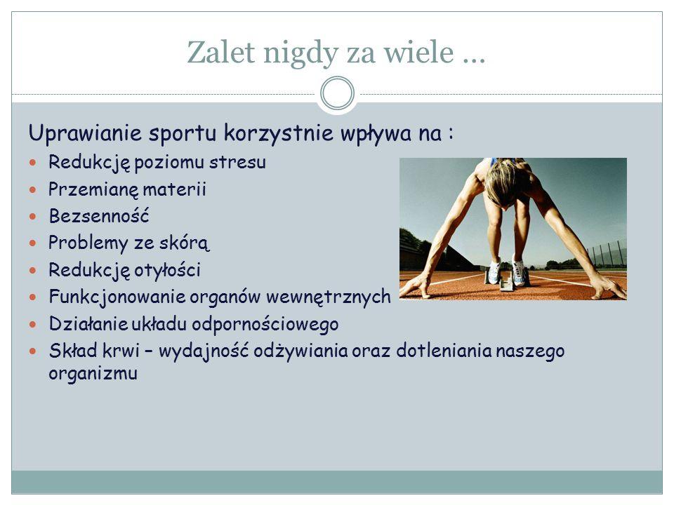 Zalet nigdy za wiele … Uprawianie sportu korzystnie wpływa na : Redukcję poziomu stresu Przemianę materii Bezsenność Problemy ze skórą Redukcję otyłości Funkcjonowanie organów wewnętrznych Działanie układu odpornościowego Skład krwi – wydajność odżywiania oraz dotleniania naszego organizmu