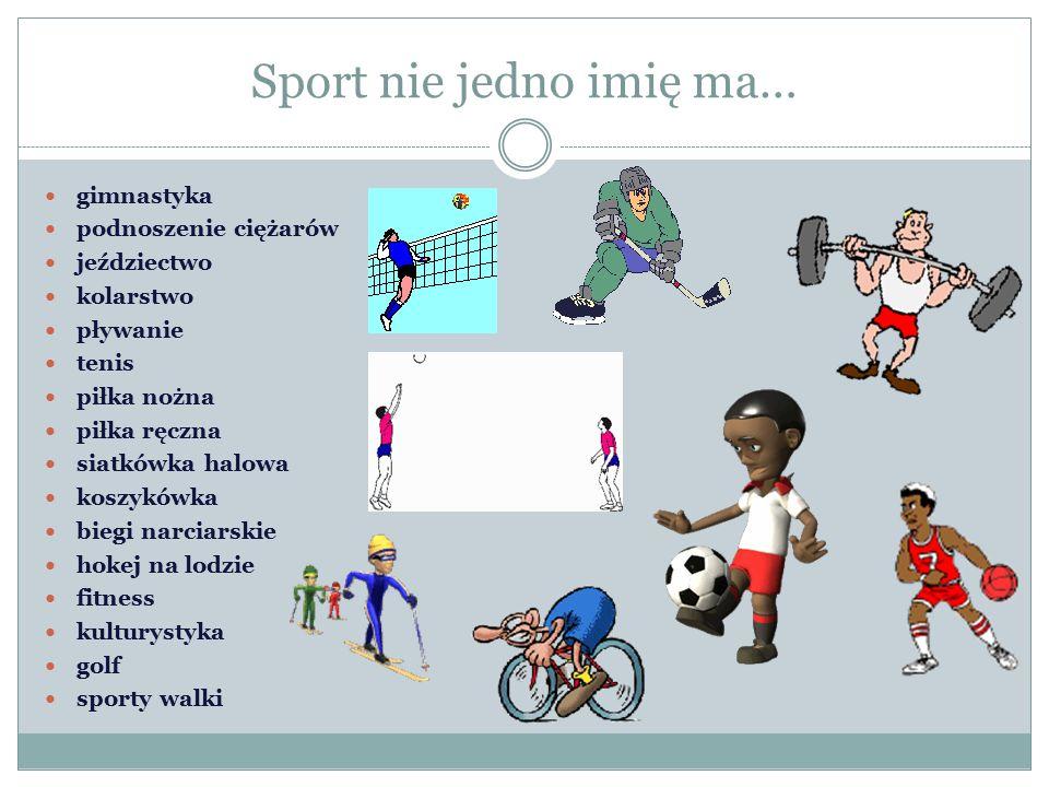 Sport nie jedno imię ma… gimnastyka podnoszenie ciężarów jeździectwo kolarstwo pływanie tenis piłka nożna piłka ręczna siatkówka halowa koszykówka biegi narciarskie hokej na lodzie fitness kulturystyka golf sporty walki