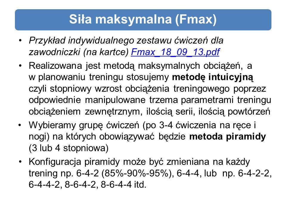Siła maksymalna (Fmax) Przykład indywidualnego zestawu ćwiczeń dla zawodniczki (na kartce) Fmax_18_09_13.pdfFmax_18_09_13.pdf Realizowana jest metodą maksymalnych obciążeń, a w planowaniu treningu stosujemy metodę intuicyjną czyli stopniowy wzrost obciążenia treningowego poprzez odpowiednie manipulowane trzema parametrami treningu obciążeniem zewnętrznym, ilością serii, ilością powtórzeń Wybieramy grupę ćwiczeń (po 3-4 ćwiczenia na ręce i nogi) na których obowiązywać będzie metoda piramidy (3 lub 4 stopniowa) Konfiguracja piramidy może być zmieniana na każdy trening np.