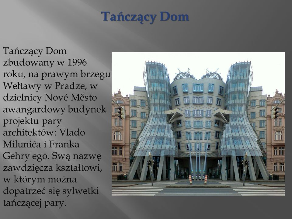 Tańczący Dom Tańczący Dom zbudowany w 1996 roku, na prawym brzegu Wełtawy w Pradze, w dzielnicy Nové Město awangardowy budynek projektu pary architektów: Vlado Milunića i Franka Gehry ego.