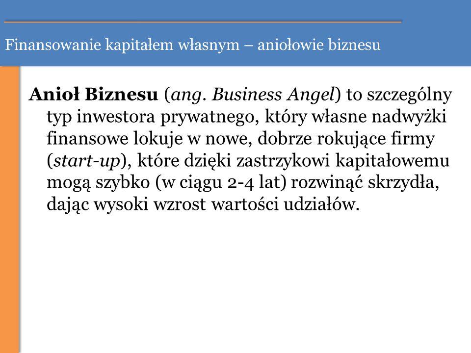 Finansowanie kapitałem własnym – aniołowie biznesu Anioł Biznesu (ang. Business Angel) to szczególny typ inwestora prywatnego, który własne nadwyżki f