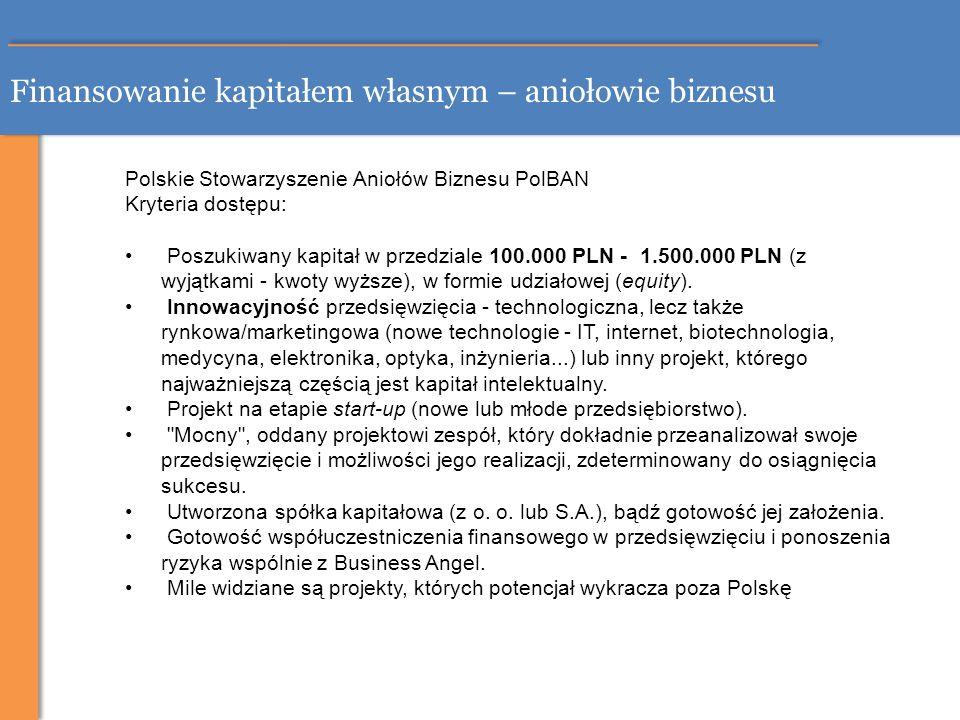 Finansowanie kapitałem własnym – aniołowie biznesu Polskie Stowarzyszenie Aniołów Biznesu PolBAN Kryteria dostępu: Poszukiwany kapitał w przedziale 10