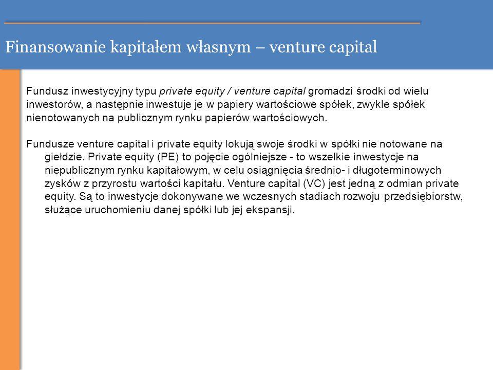 Finansowanie kapitałem własnym – venture capital Fundusz inwestycyjny typu private equity / venture capital gromadzi środki od wielu inwestorów, a nas