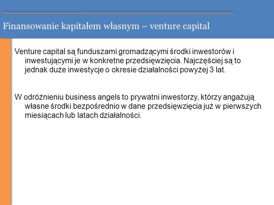 Finansowanie kapitałem własnym – venture capital Venture capital są funduszami gromadzącymi środki inwestorów i inwestującymi je w konkretne przedsięw