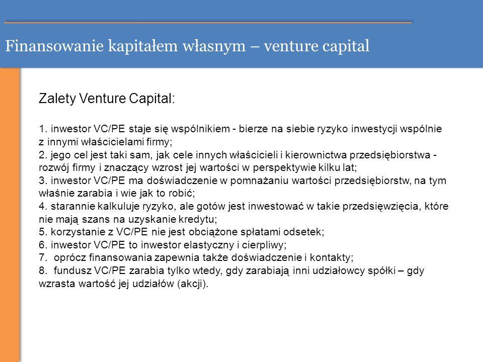 Finansowanie kapitałem własnym – venture capital Zalety Venture Capital: 1. inwestor VC/PE staje się wspólnikiem - bierze na siebie ryzyko inwestycji