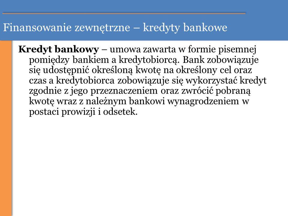Finansowanie zewnętrzne – kredyty bankowe Kredyt bankowy – umowa zawarta w formie pisemnej pomiędzy bankiem a kredytobiorcą. Bank zobowiązuje się udos