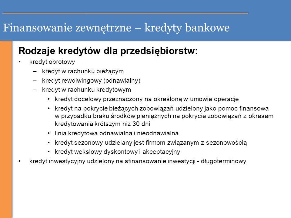 Finansowanie zewnętrzne – kredyty bankowe Rodzaje kredytów dla przedsiębiorstw: kredyt obrotowy –kredyt w rachunku bieżącym –kredyt rewolwingowy (odna