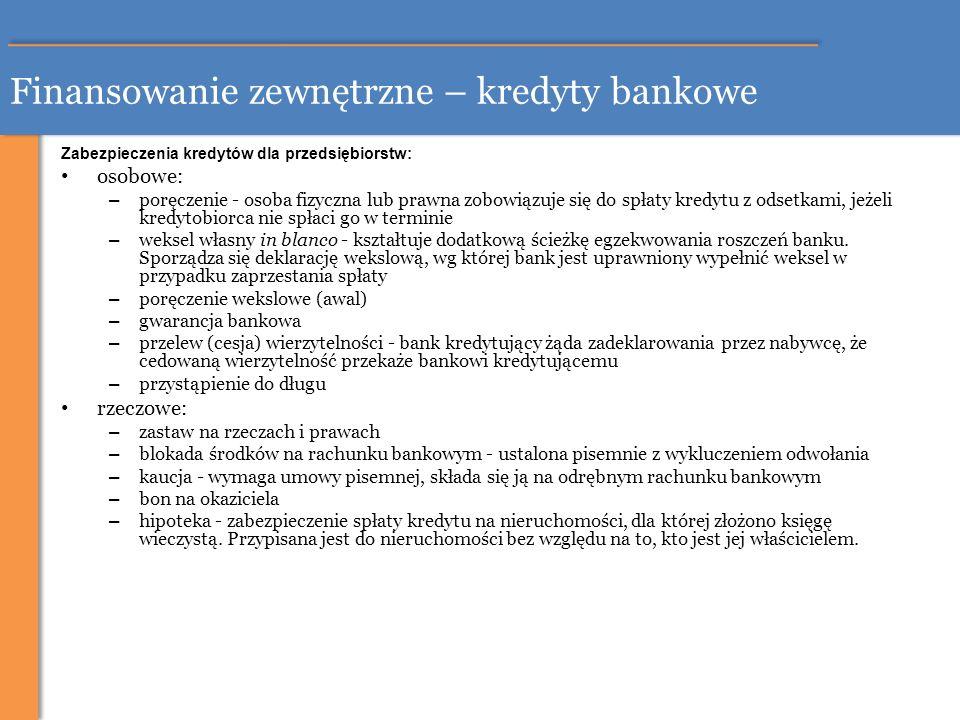 Finansowanie zewnętrzne – kredyty bankowe Zabezpieczenia kredytów dla przedsiębiorstw: osobowe: – poręczenie - osoba fizyczna lub prawna zobowiązuje s