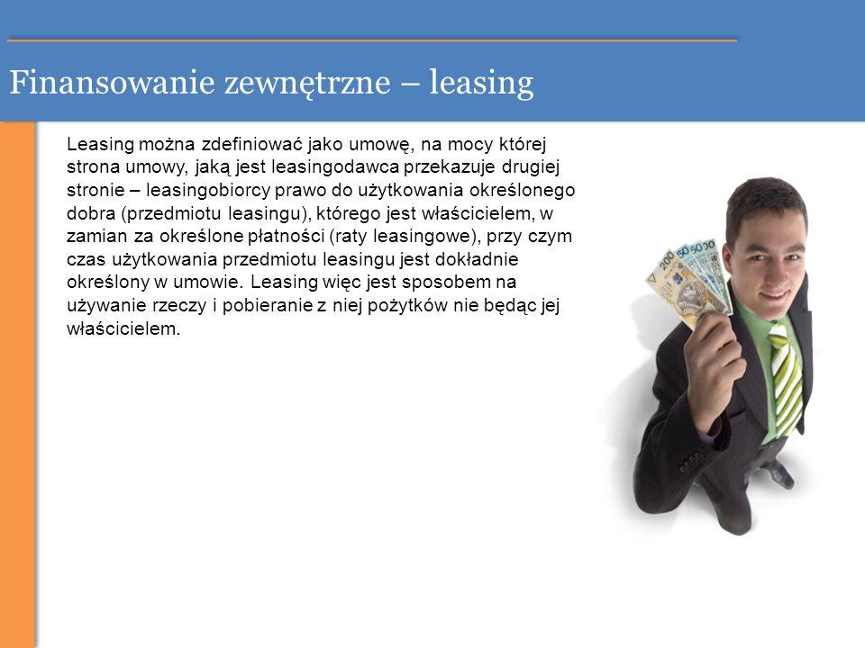 Finansowanie zewnętrzne – leasing Leasing można zdefiniować jako umowę, na mocy której strona umowy, jaką jest leasingodawca przekazuje drugiej stroni