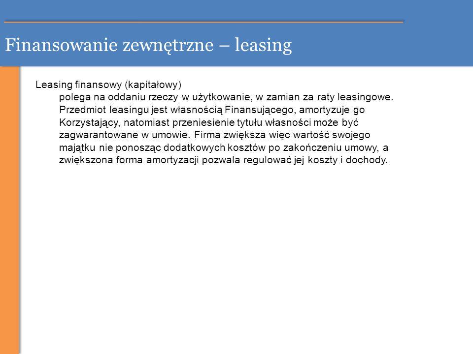 Finansowanie zewnętrzne – leasing Leasing finansowy (kapitałowy) polega na oddaniu rzeczy w użytkowanie, w zamian za raty leasingowe. Przedmiot leasin