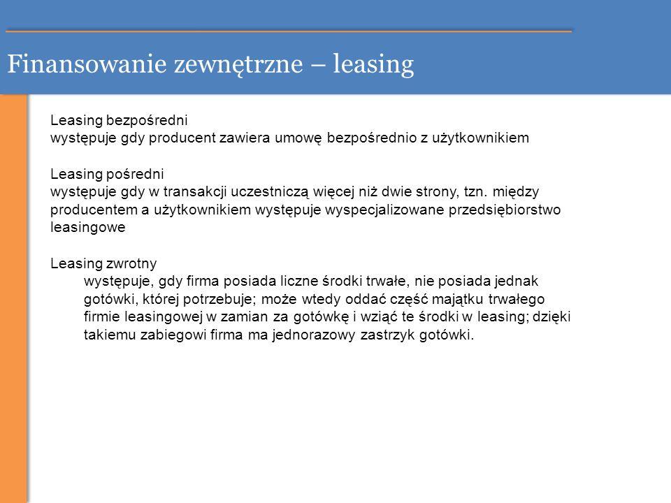 Finansowanie zewnętrzne – leasing Leasing bezpośredni występuje gdy producent zawiera umowę bezpośrednio z użytkownikiem Leasing pośredni występuje gd