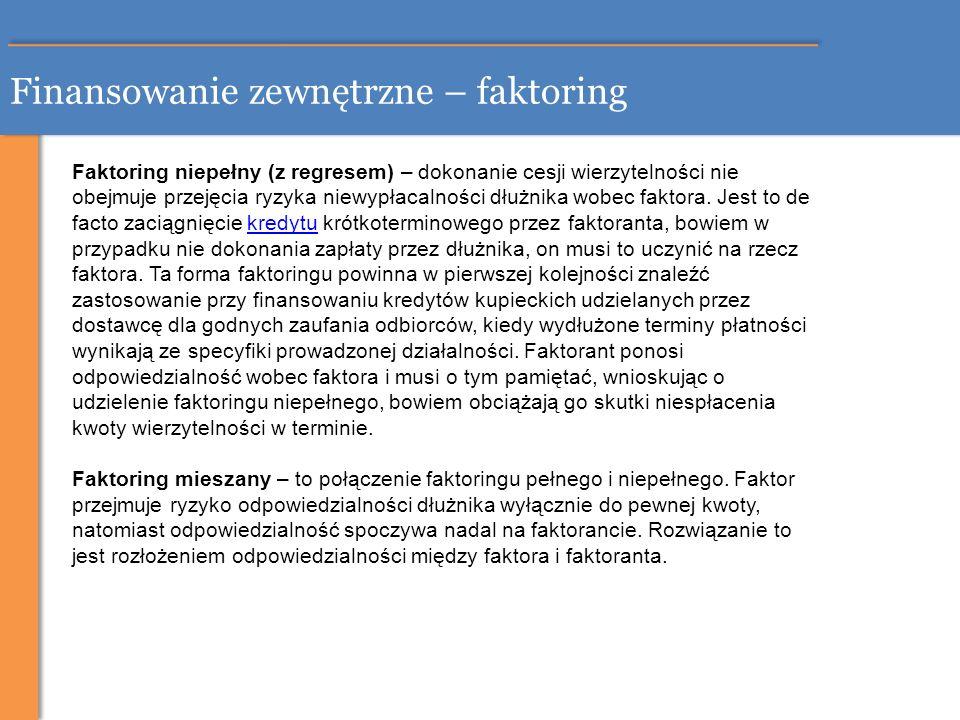 Finansowanie zewnętrzne – faktoring Faktoring niepełny (z regresem) – dokonanie cesji wierzytelności nie obejmuje przejęcia ryzyka niewypłacalności dł