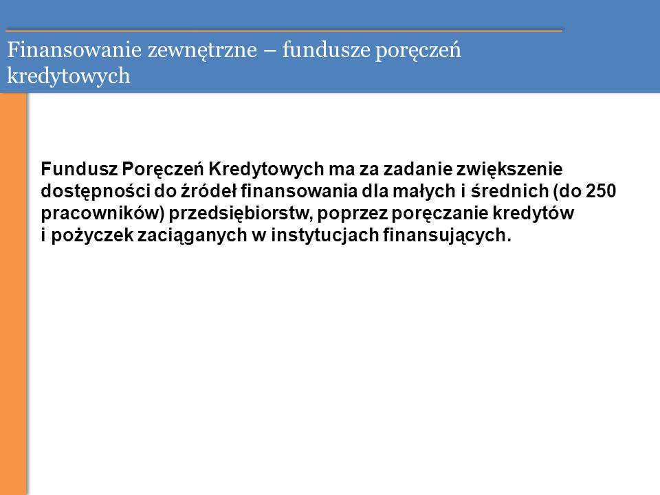 Finansowanie zewnętrzne – fundusze poręczeń kredytowych Fundusz Poręczeń Kredytowych ma za zadanie zwiększenie dostępności do źródeł finansowania dla