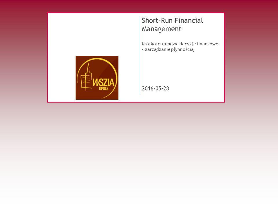 2016-05-28 Short-Run Financial Management Krótkoterminowe decyzje finansowe – zarządzanie płynnością