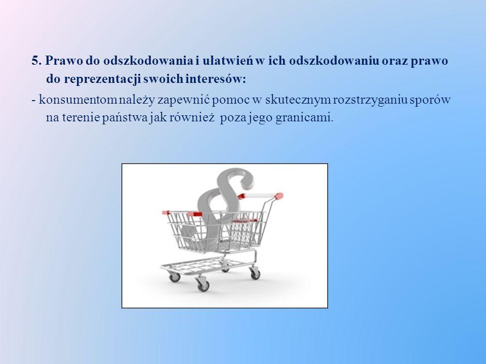 5. Prawo do odszkodowania i ułatwień w ich odszkodowaniu oraz prawo do reprezentacji swoich interesów: - konsumentom należy zapewnić pomoc w skuteczny