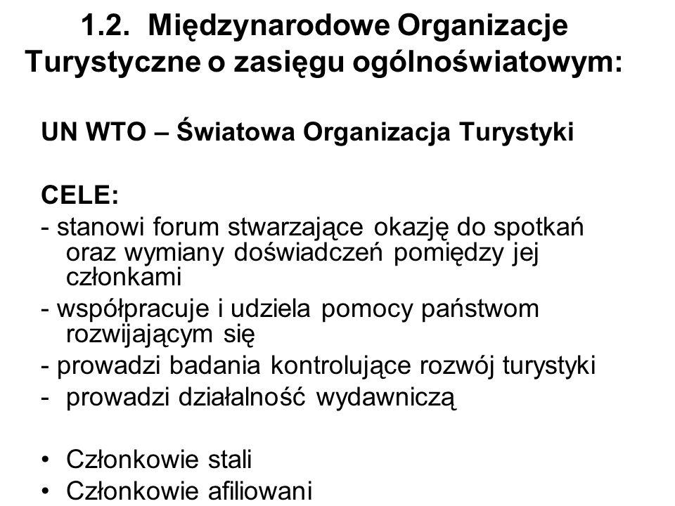 1.2.Międzynarodowe Organizacje Turystyczne o zasięgu ogólnoświatowym: UN WTO – Światowa Organizacja Turystyki CELE: - stanowi forum stwarzające okazję