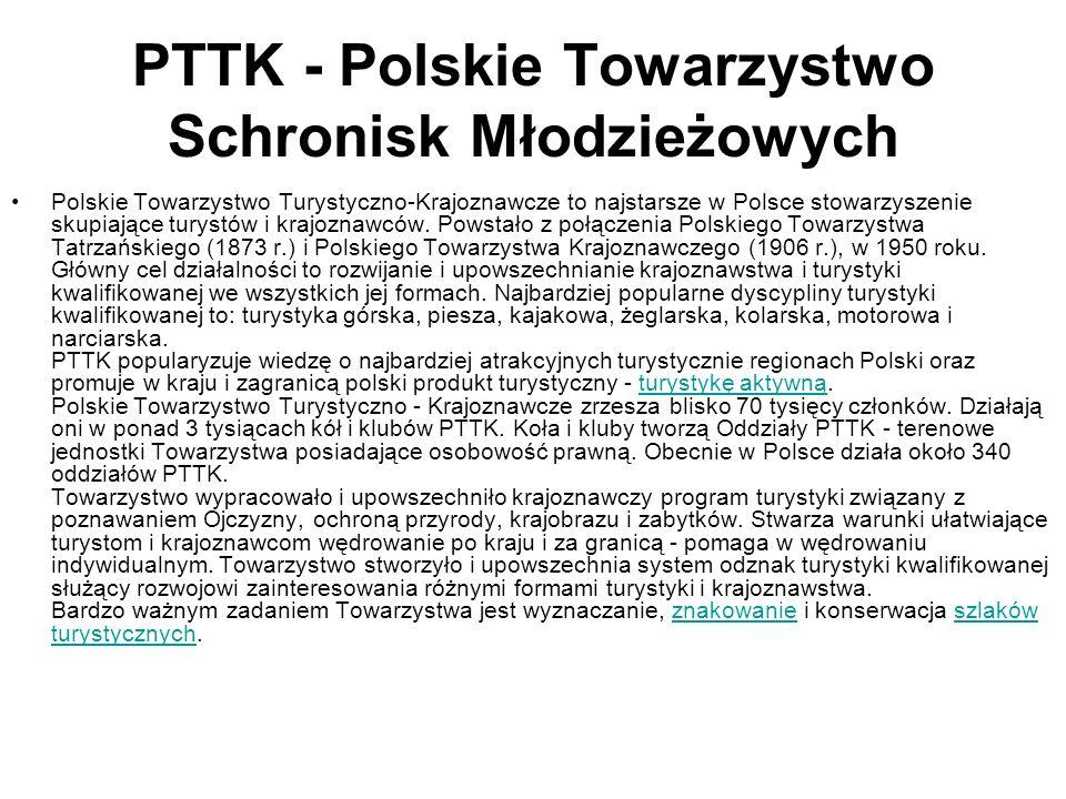 PTTK - Polskie Towarzystwo Schronisk Młodzieżowych Polskie Towarzystwo Turystyczno-Krajoznawcze to najstarsze w Polsce stowarzyszenie skupiające turys