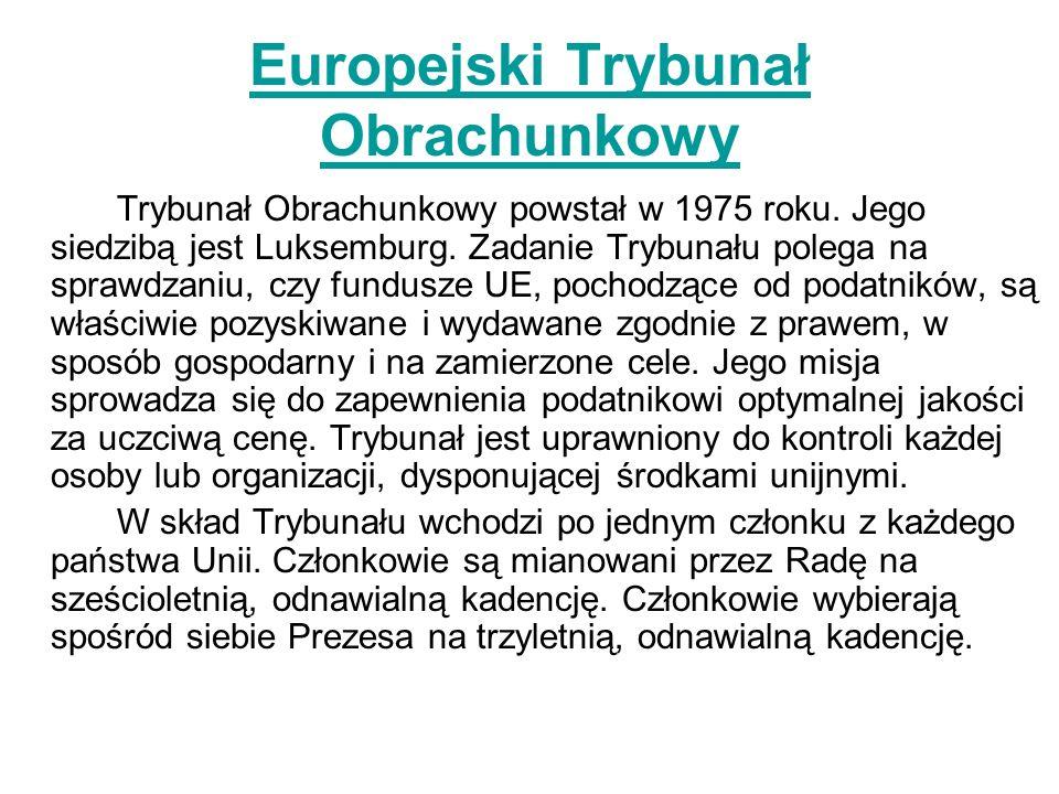 Europejski Trybunał Obrachunkowy Trybunał Obrachunkowy powstał w 1975 roku. Jego siedzibą jest Luksemburg. Zadanie Trybunału polega na sprawdzaniu, cz