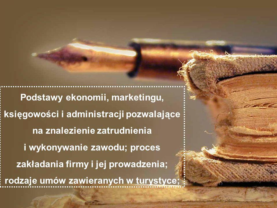 Podstawy ekonomii, marketingu, księgowości i administracji pozwalające na znalezienie zatrudnienia i wykonywanie zawodu; proces zakładania firmy i jej