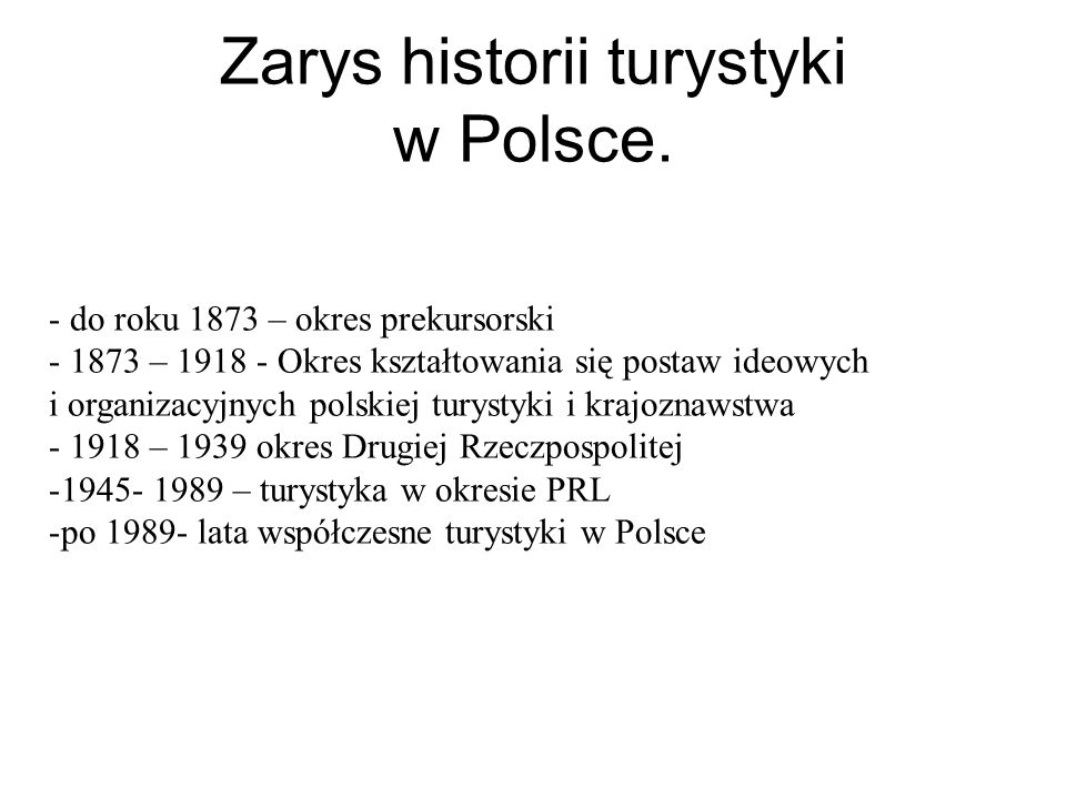 Zarys historii turystyki w Polsce. - do roku 1873 – okres prekursorski - 1873 – 1918 - Okres kształtowania się postaw ideowych i organizacyjnych polsk