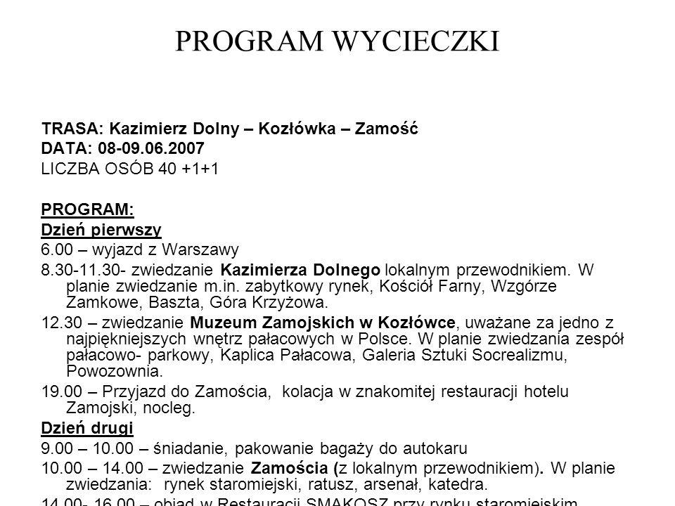 PROGRAM WYCIECZKI TRASA: Kazimierz Dolny – Kozłówka – Zamość DATA: 08-09.06.2007 LICZBA OSÓB 40 +1+1 PROGRAM: Dzień pierwszy 6.00 – wyjazd z Warszawy