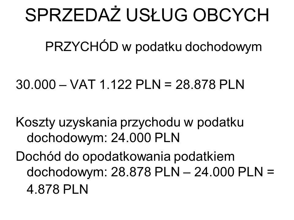 SPRZEDAŻ USŁUG OBCYCH PRZYCHÓD w podatku dochodowym 30.000 – VAT 1.122 PLN = 28.878 PLN Koszty uzyskania przychodu w podatku dochodowym: 24.000 PLN Do