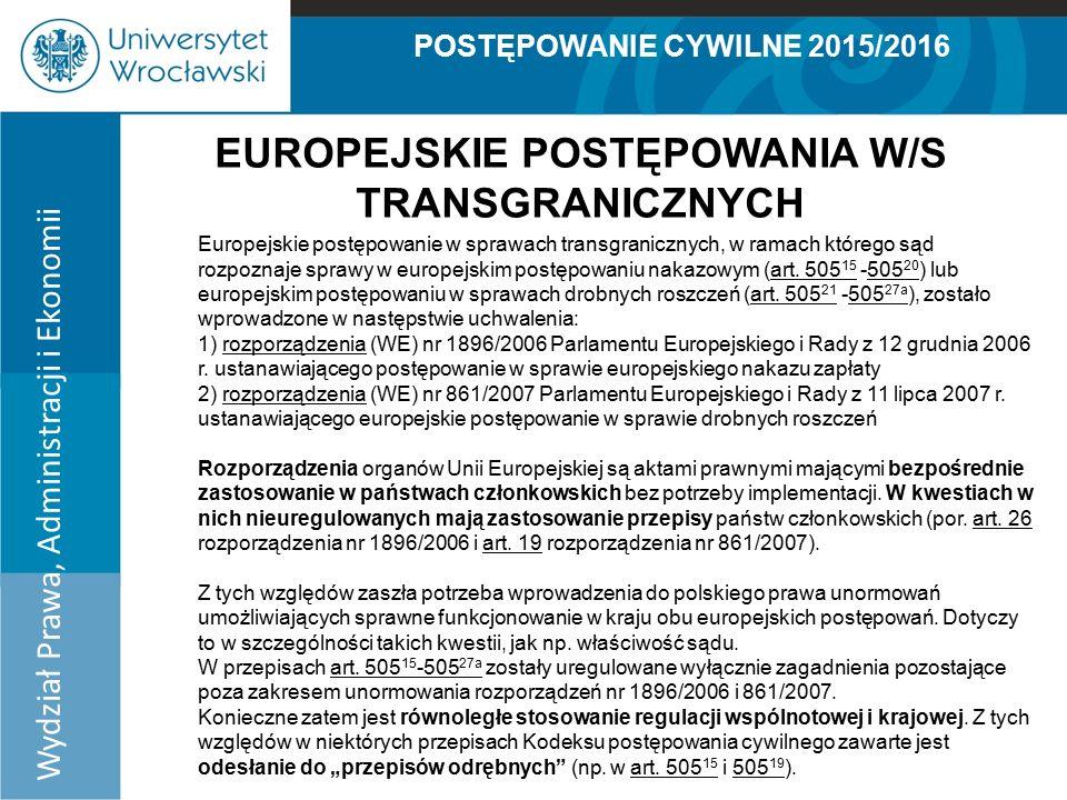 POSTĘPOWANIE CYWILNE 2015/2016 Wydział Prawa, Administracji i Ekonomii EUROPEJSKIE POSTĘPOWANIA W/S TRANSGRANICZNYCH Europejskie postępowanie w sprawach transgranicznych, w ramach którego sąd rozpoznaje sprawy w europejskim postępowaniu nakazowym (art.
