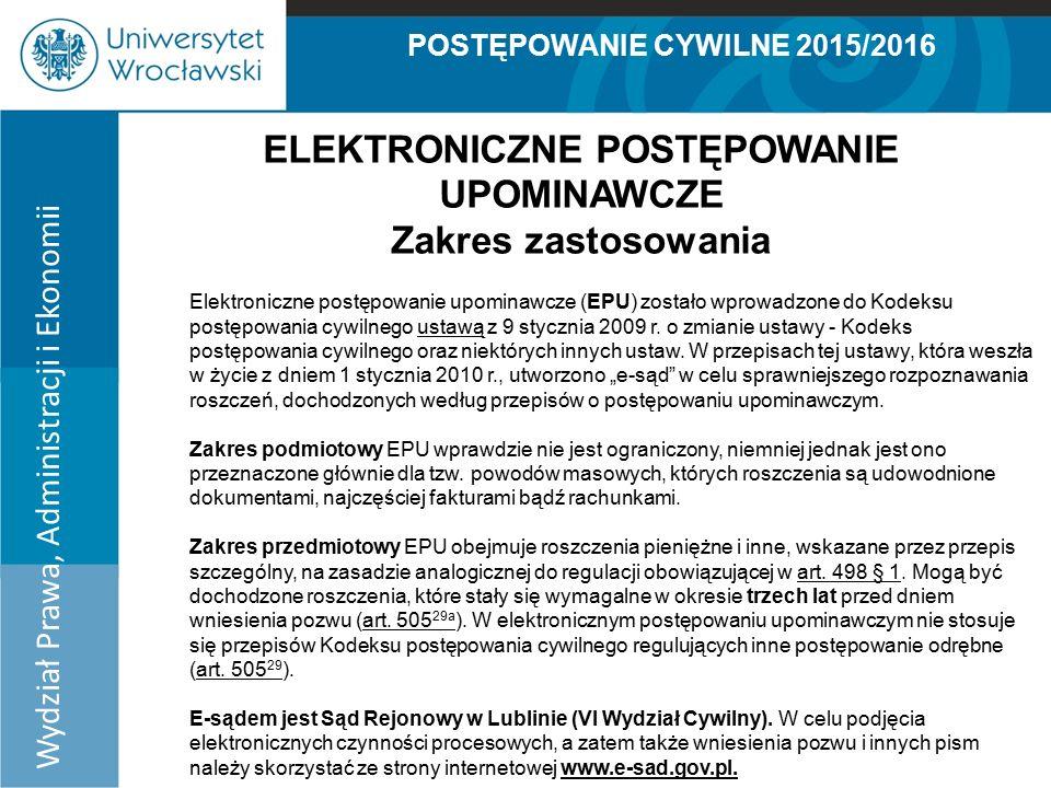 POSTĘPOWANIE CYWILNE 2015/2016 Wydział Prawa, Administracji i Ekonomii ELEKTRONICZNE POSTĘPOWANIE UPOMINAWCZE Zakres zastosowania Elektroniczne postępowanie upominawcze (EPU) zostało wprowadzone do Kodeksu postępowania cywilnego ustawą z 9 stycznia 2009 r.