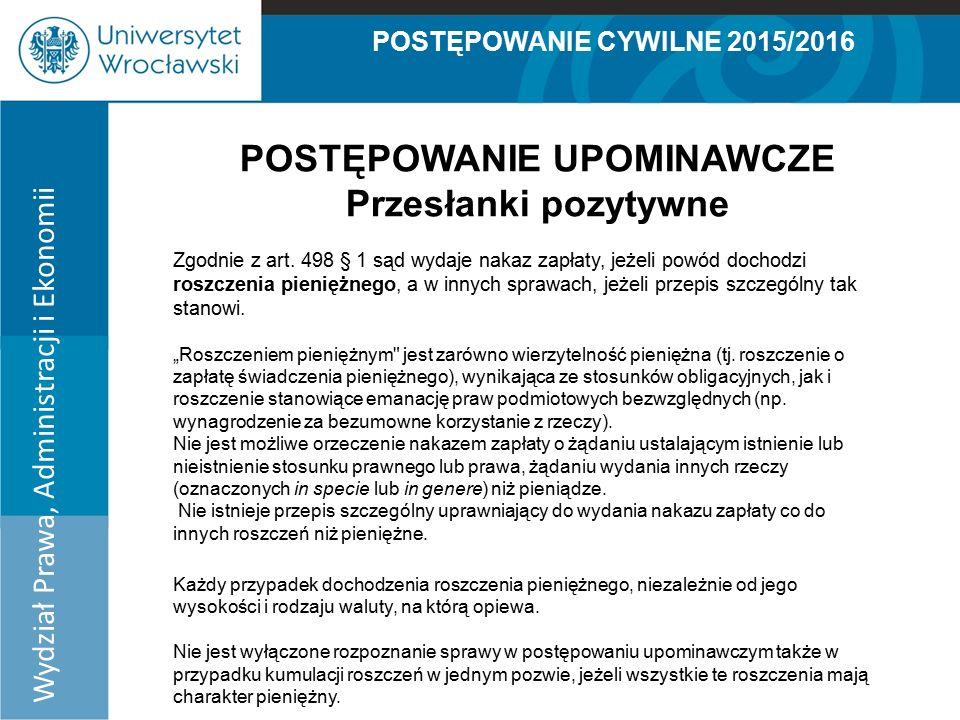 POSTĘPOWANIE CYWILNE 2015/2016 Wydział Prawa, Administracji i Ekonomii POSTĘPOWANIE UPOMINAWCZE Przesłanki pozytywne Zgodnie z art.