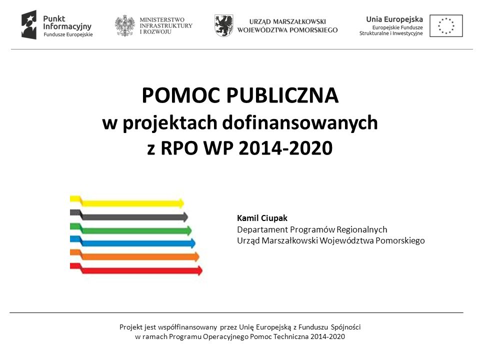 Projekt jest współfinansowany przez Unię Europejską z Funduszu Spójności w ramach Programu Operacyjnego Pomoc Techniczna 2014-2020 POMOC PUBLICZNA w projektach dofinansowanych z RPO WP 2014-2020 Kamil Ciupak Departament Programów Regionalnych Urząd Marszałkowski Województwa Pomorskiego