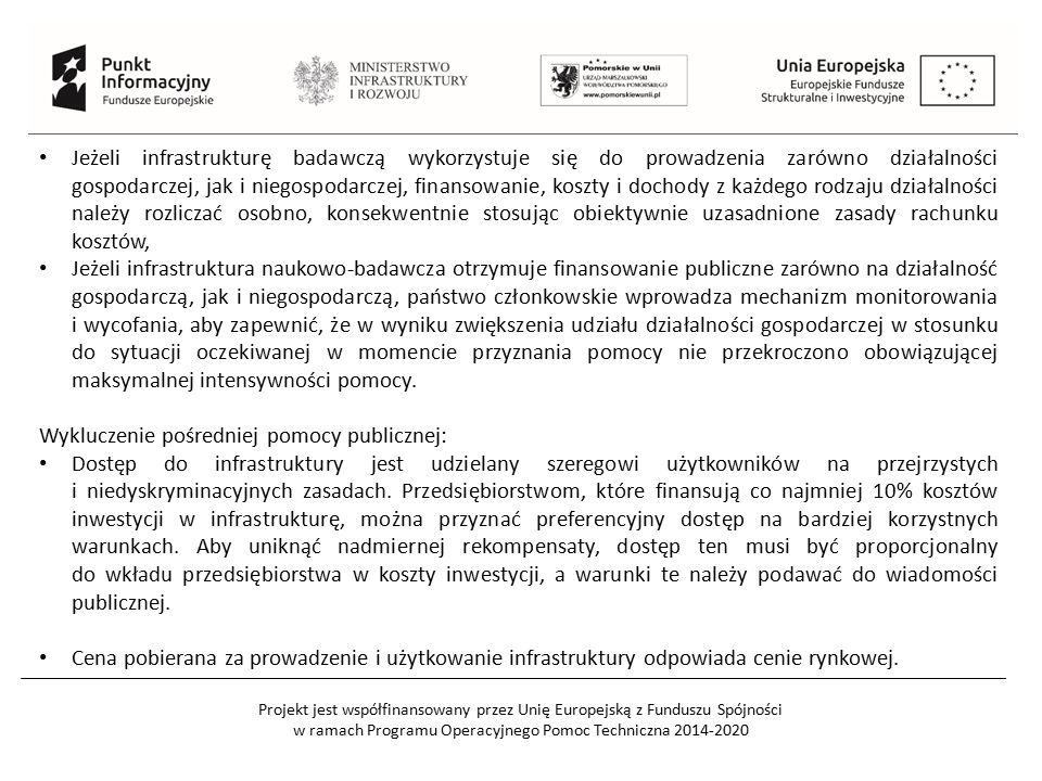 Projekt jest współfinansowany przez Unię Europejską z Funduszu Spójności w ramach Programu Operacyjnego Pomoc Techniczna 2014-2020 Jeżeli infrastrukturę badawczą wykorzystuje się do prowadzenia zarówno działalności gospodarczej, jak i niegospodarczej, finansowanie, koszty i dochody z każdego rodzaju działalności należy rozliczać osobno, konsekwentnie stosując obiektywnie uzasadnione zasady rachunku kosztów, Jeżeli infrastruktura naukowo-badawcza otrzymuje finansowanie publiczne zarówno na działalność gospodarczą, jak i niegospodarczą, państwo członkowskie wprowadza mechanizm monitorowania i wycofania, aby zapewnić, że w wyniku zwiększenia udziału działalności gospodarczej w stosunku do sytuacji oczekiwanej w momencie przyznania pomocy nie przekroczono obowiązującej maksymalnej intensywności pomocy.