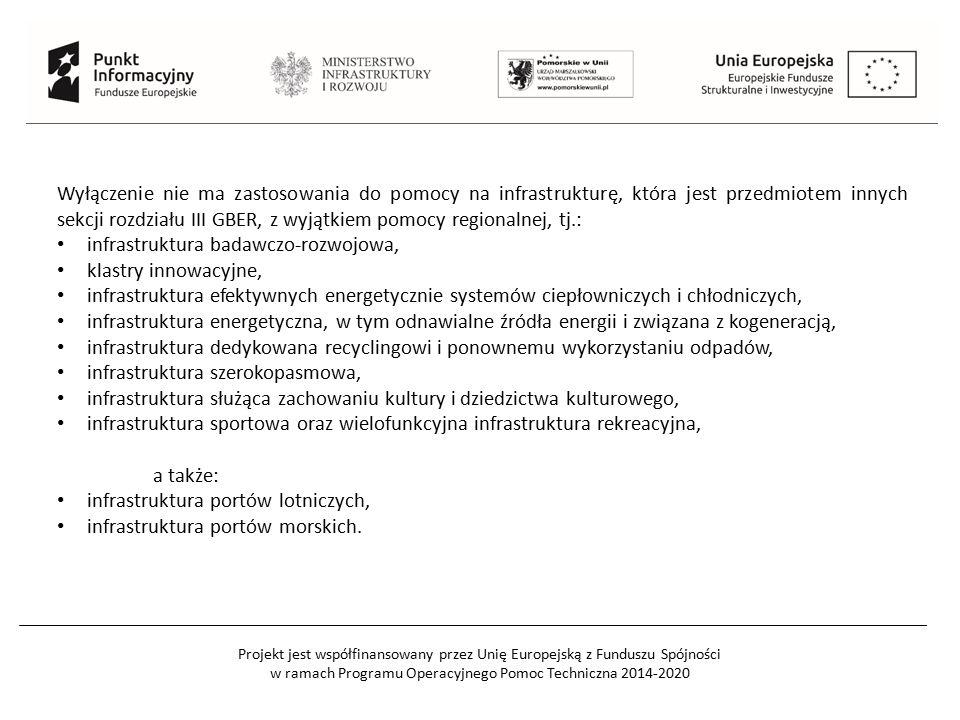 Projekt jest współfinansowany przez Unię Europejską z Funduszu Spójności w ramach Programu Operacyjnego Pomoc Techniczna 2014-2020 Wyłączenie nie ma zastosowania do pomocy na infrastrukturę, która jest przedmiotem innych sekcji rozdziału III GBER, z wyjątkiem pomocy regionalnej, tj.: infrastruktura badawczo-rozwojowa, klastry innowacyjne, infrastruktura efektywnych energetycznie systemów ciepłowniczych i chłodniczych, infrastruktura energetyczna, w tym odnawialne źródła energii i związana z kogeneracją, infrastruktura dedykowana recyclingowi i ponownemu wykorzystaniu odpadów, infrastruktura szerokopasmowa, infrastruktura służąca zachowaniu kultury i dziedzictwa kulturowego, infrastruktura sportowa oraz wielofunkcyjna infrastruktura rekreacyjna, a także: infrastruktura portów lotniczych, infrastruktura portów morskich.