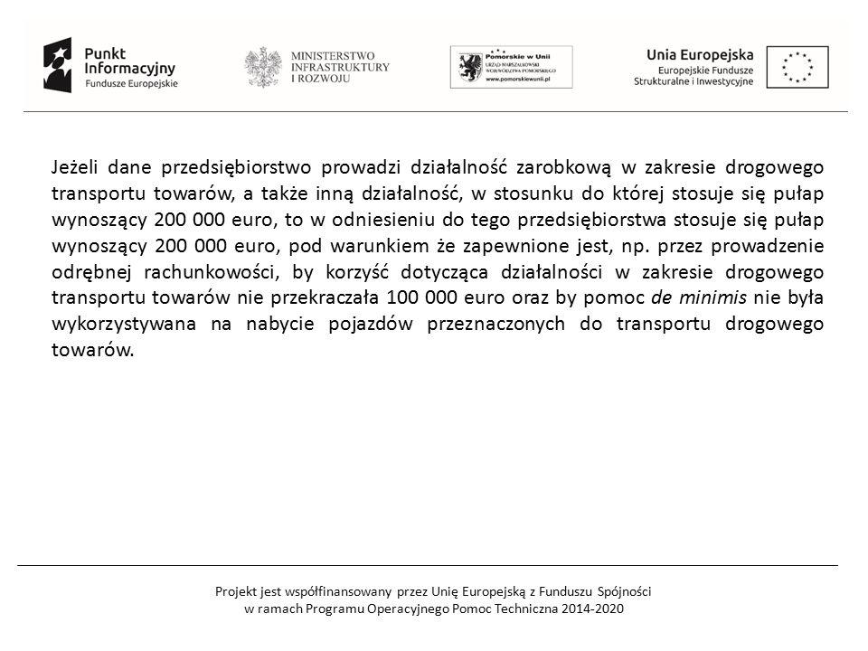 Projekt jest współfinansowany przez Unię Europejską z Funduszu Spójności w ramach Programu Operacyjnego Pomoc Techniczna 2014-2020 Jeżeli dane przedsiębiorstwo prowadzi działalność zarobkową w zakresie drogowego transportu towarów, a także inną działalność, w stosunku do której stosuje się pułap wynoszący 200 000 euro, to w odniesieniu do tego przedsiębiorstwa stosuje się pułap wynoszący 200 000 euro, pod warunkiem że zapewnione jest, np.