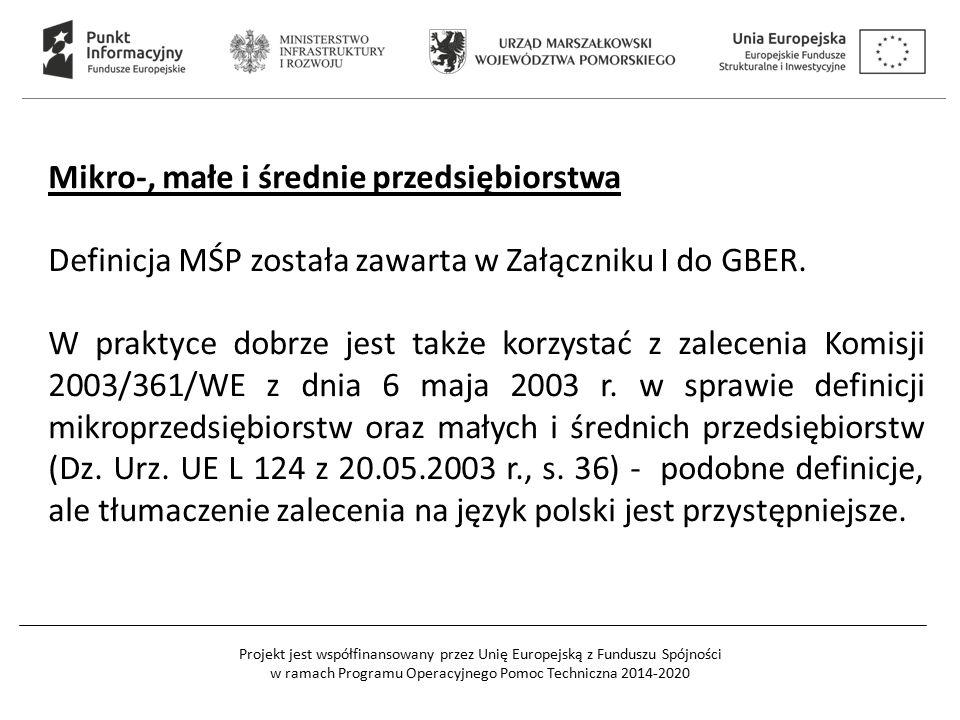Projekt jest współfinansowany przez Unię Europejską z Funduszu Spójności w ramach Programu Operacyjnego Pomoc Techniczna 2014-2020 Mikro-, małe i średnie przedsiębiorstwa Definicja MŚP została zawarta w Załączniku I do GBER.