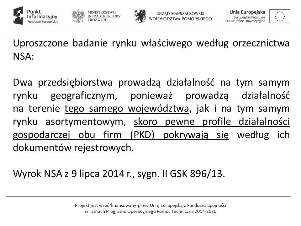 Projekt jest współfinansowany przez Unię Europejską z Funduszu Spójności w ramach Programu Operacyjnego Pomoc Techniczna 2014-2020 Uproszczone badanie rynku właściwego według orzecznictwa NSA: Dwa przedsiębiorstwa prowadzą działalność na tym samym rynku geograficznym, ponieważ prowadzą działalność na terenie tego samego województwa, jak i na tym samym rynku asortymentowym, skoro pewne profile działalności gospodarczej obu firm (PKD) pokrywają się według ich dokumentów rejestrowych.