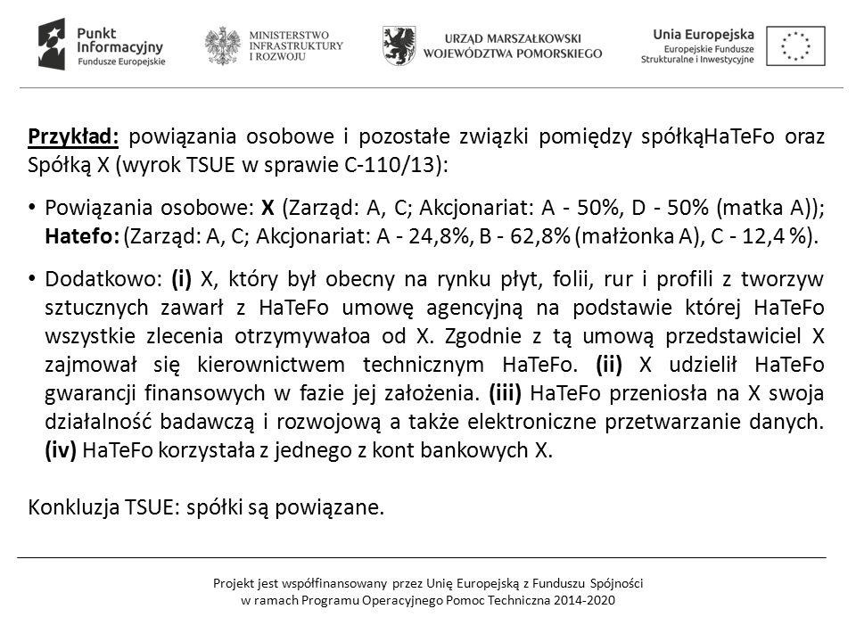 Projekt jest współfinansowany przez Unię Europejską z Funduszu Spójności w ramach Programu Operacyjnego Pomoc Techniczna 2014-2020 Przykład: powiązania osobowe i pozostałe związki pomiędzy spółkąHaTeFo oraz Spółką X (wyrok TSUE w sprawie C-110/13): Powiązania osobowe: X (Zarząd: A, C; Akcjonariat: A - 50%, D - 50% (matka A)); Hatefo: (Zarząd: A, C; Akcjonariat: A - 24,8%, B - 62,8% (małżonka A), C - 12,4 %).