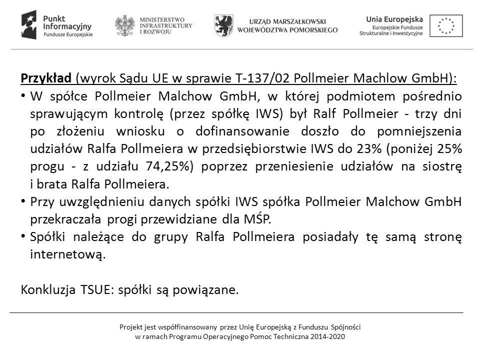 Projekt jest współfinansowany przez Unię Europejską z Funduszu Spójności w ramach Programu Operacyjnego Pomoc Techniczna 2014-2020 Przykład (wyrok Sądu UE w sprawie T-137/02 Pollmeier Machlow GmbH): W spółce Pollmeier Malchow GmbH, w której podmiotem pośrednio sprawującym kontrolę (przez spółkę IWS) był Ralf Pollmeier - trzy dni po złożeniu wniosku o dofinansowanie doszło do pomniejszenia udziałów Ralfa Pollmeiera w przedsiębiorstwie IWS do 23% (poniżej 25% progu - z udziału 74,25%) poprzez przeniesienie udziałów na siostrę i brata Ralfa Pollmeiera.