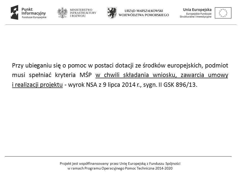 Projekt jest współfinansowany przez Unię Europejską z Funduszu Spójności w ramach Programu Operacyjnego Pomoc Techniczna 2014-2020 Przy ubieganiu się o pomoc w postaci dotacji ze środków europejskich, podmiot musi spełniać kryteria MŚP w chwili składania wniosku, zawarcia umowy i realizacji projektu - wyrok NSA z 9 lipca 2014 r., sygn.