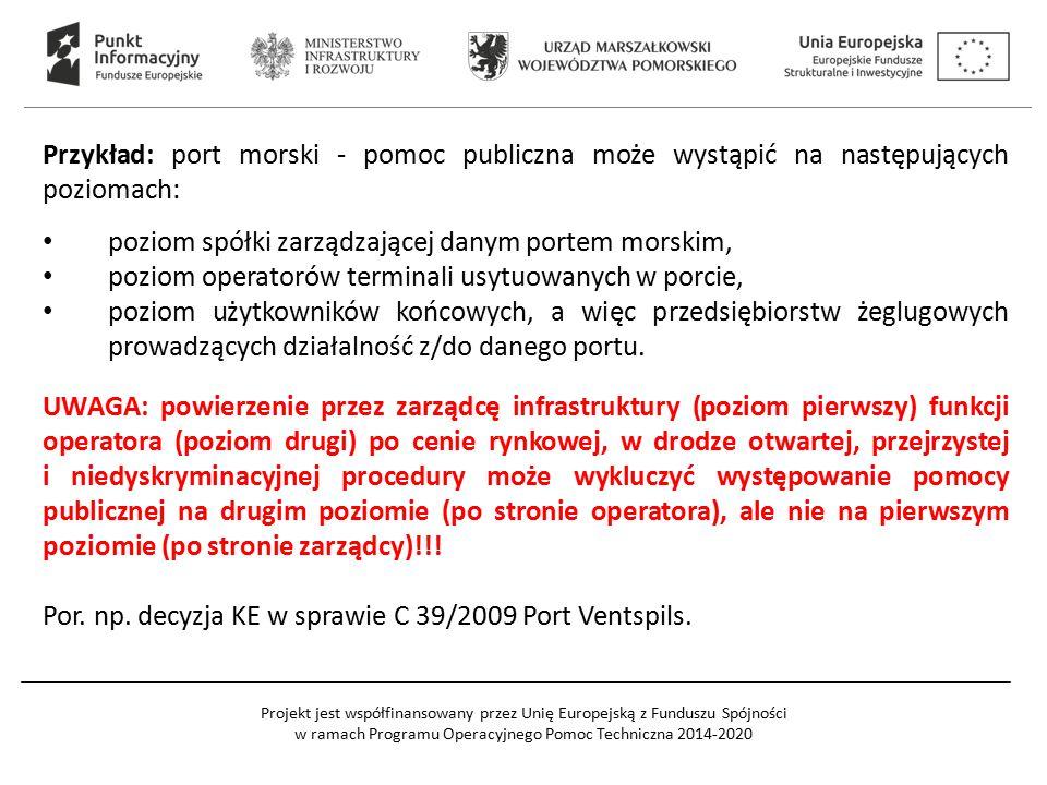 Projekt jest współfinansowany przez Unię Europejską z Funduszu Spójności w ramach Programu Operacyjnego Pomoc Techniczna 2014-2020 Przykład: port morski - pomoc publiczna może wystąpić na następujących poziomach: poziom spółki zarządzającej danym portem morskim, poziom operatorów terminali usytuowanych w porcie, poziom użytkowników końcowych, a więc przedsiębiorstw żeglugowych prowadzących działalność z/do danego portu.